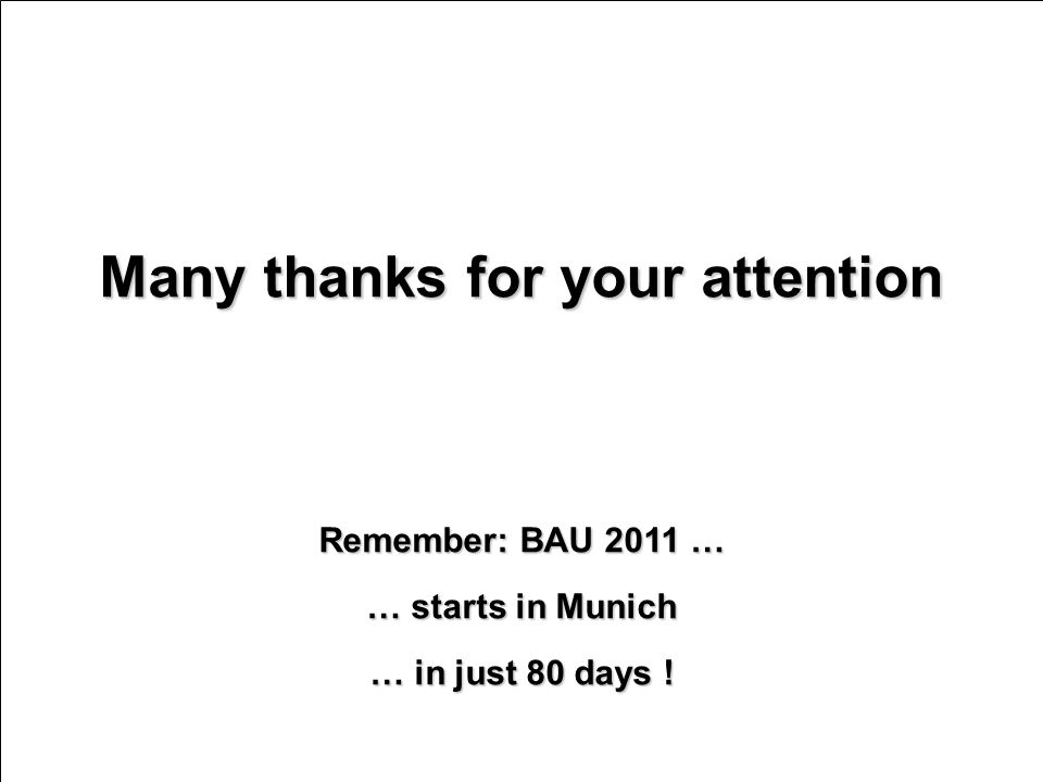 Many thanks for your attention Remember: BAU 2011 … … starts in Munich … in just 80 days !