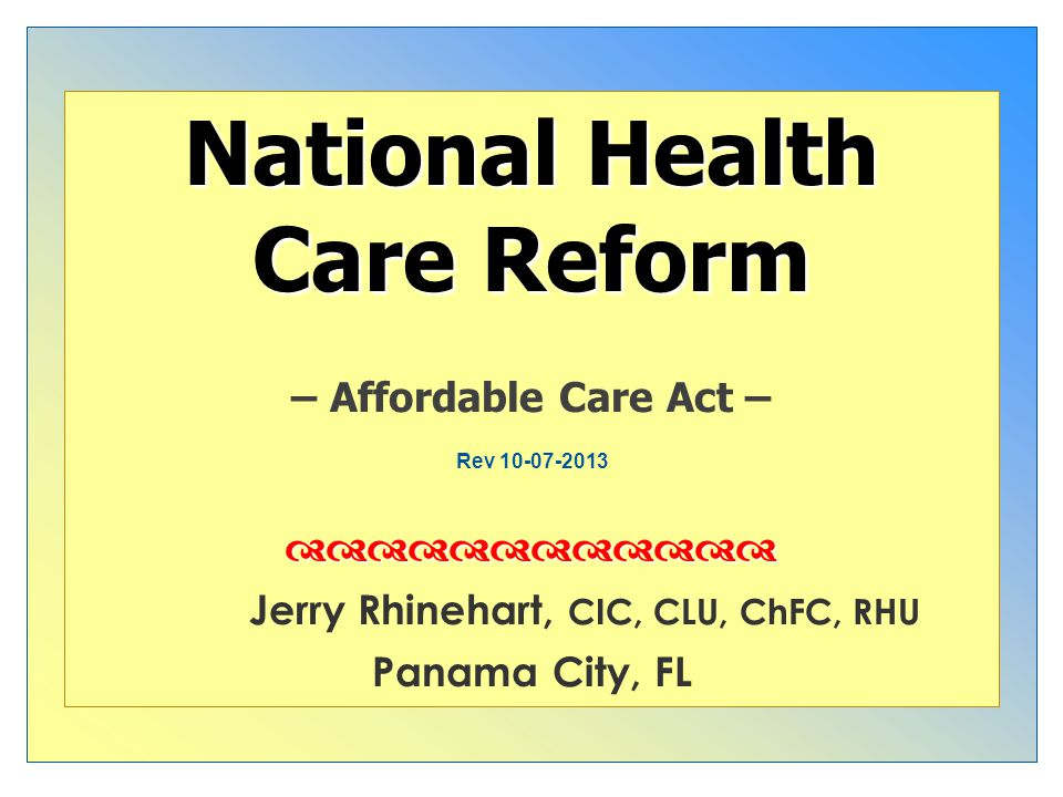 nd National Health Care Reform – Affordable Care Act – Jerry Rhinehart, CIC, CLU, ChFC, RHU Panama City, FL Rev 10-07-2013