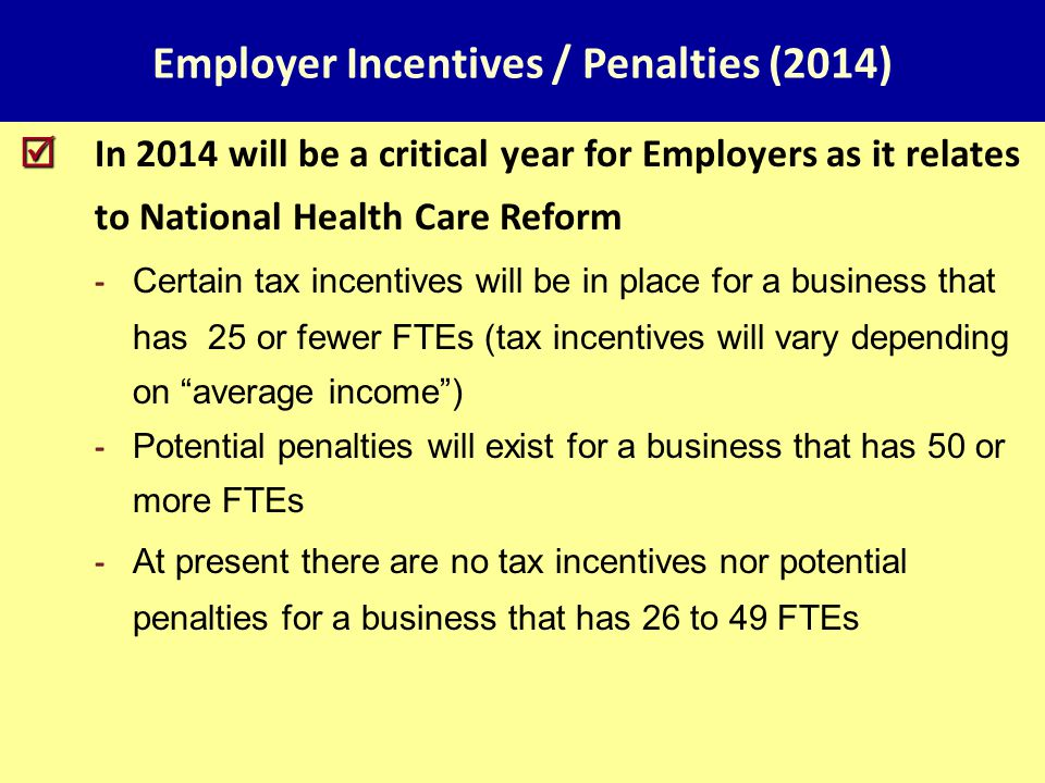 Employer Incentives / Penalties (2014)   In 2014 will be a critical year for Employers as it relates to National Health Care Reform - Certain tax incentives will be in place for a business that has 25 or fewer FTEs (tax incentives will vary depending on average income ) - Potential penalties will exist for a business that has 50 or more FTEs - At present there are no tax incentives nor potential penalties for a business that has 26 to 49 FTEs