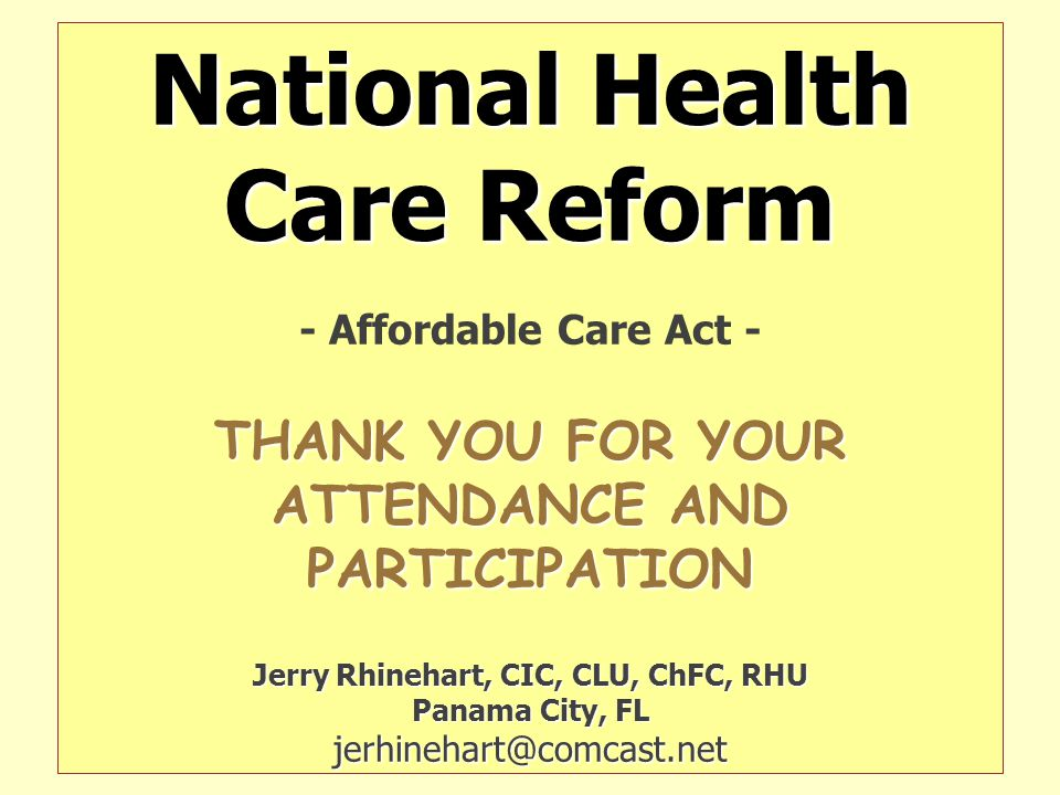 National Health Care Reform - Affordable Care Act - THANK YOU FOR YOUR ATTENDANCE AND PARTICIPATION Jerry Rhinehart, CIC, CLU, ChFC, RHU Panama City, FL jerhinehart@comcast.net