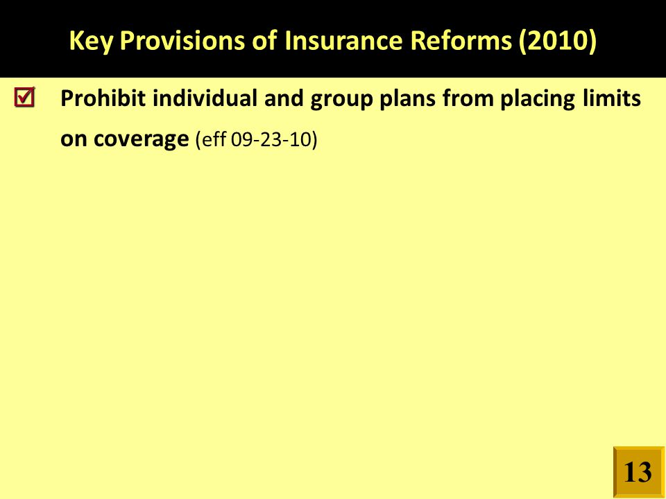 Key Provisions of Insurance Reforms (2010)   Prohibit individual and group plans from placing limits on coverage (eff 09-23-10) 13