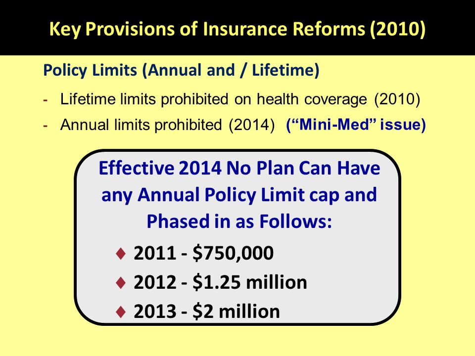 Key Provisions of Insurance Reforms (2010) Policy Limits (Annual and / Lifetime) - Lifetime limits prohibited on health coverage (2010) - Annual limits prohibited (2014) Effective 2014 No Plan Can Have any Annual Policy Limit cap and Phased in as Follows:  2011 - $750,000  2012 - $1.25 million  2013 - $2 million ( Mini-Med issue)