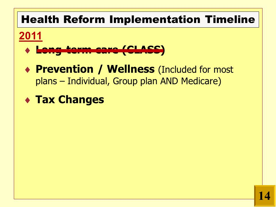Health Reform Implementation Timeline  Long-term care (CLASS)  Prevention / Wellness (Included for most plans – Individual, Group plan AND Medicare)  Tax Changes 2011 14