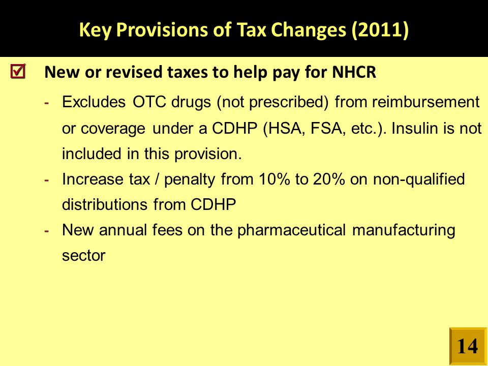 Key Provisions of Tax Changes (2011)   New or revised taxes to help pay for NHCR - Excludes OTC drugs (not prescribed) from reimbursement or coverage under a CDHP (HSA, FSA, etc.).