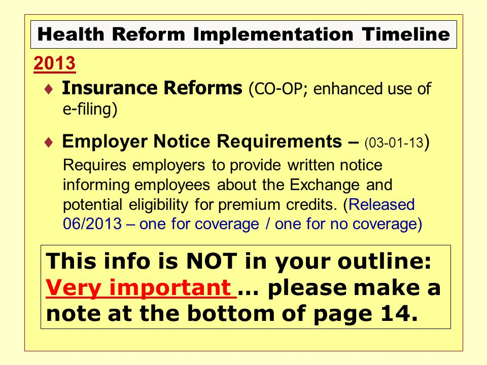 Health Reform Implementation Timeline  Insurance Reforms (CO-OP; enhanced use of e-filing)  Employer Notice Requirements – (03-01-13 ) Requires employers to provide written notice informing employees about the Exchange and potential eligibility for premium credits.