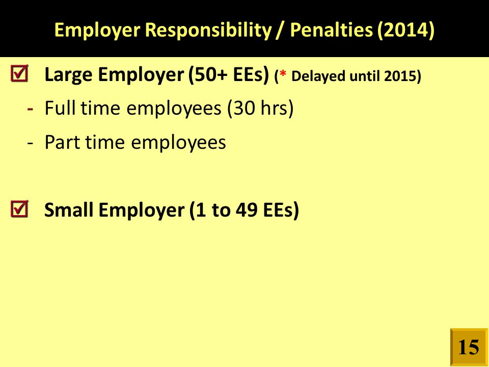 Employer Responsibility / Penalties (2014)   Large Employer (50+ EEs) (* Delayed until 2015) -Full time employees (30 hrs) -Part time employees   Small Employer (1 to 49 EEs) 15
