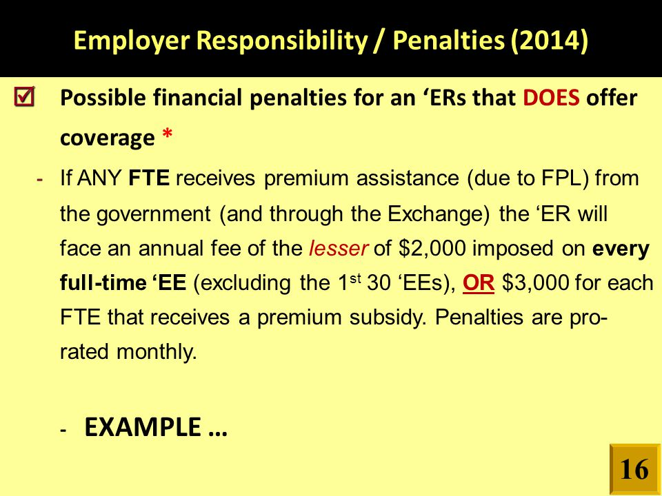 Employer Responsibility / Penalties (2014)   Possible financial penalties for an 'ERs that DOES offer coverage * - If ANY FTE receives premium assis