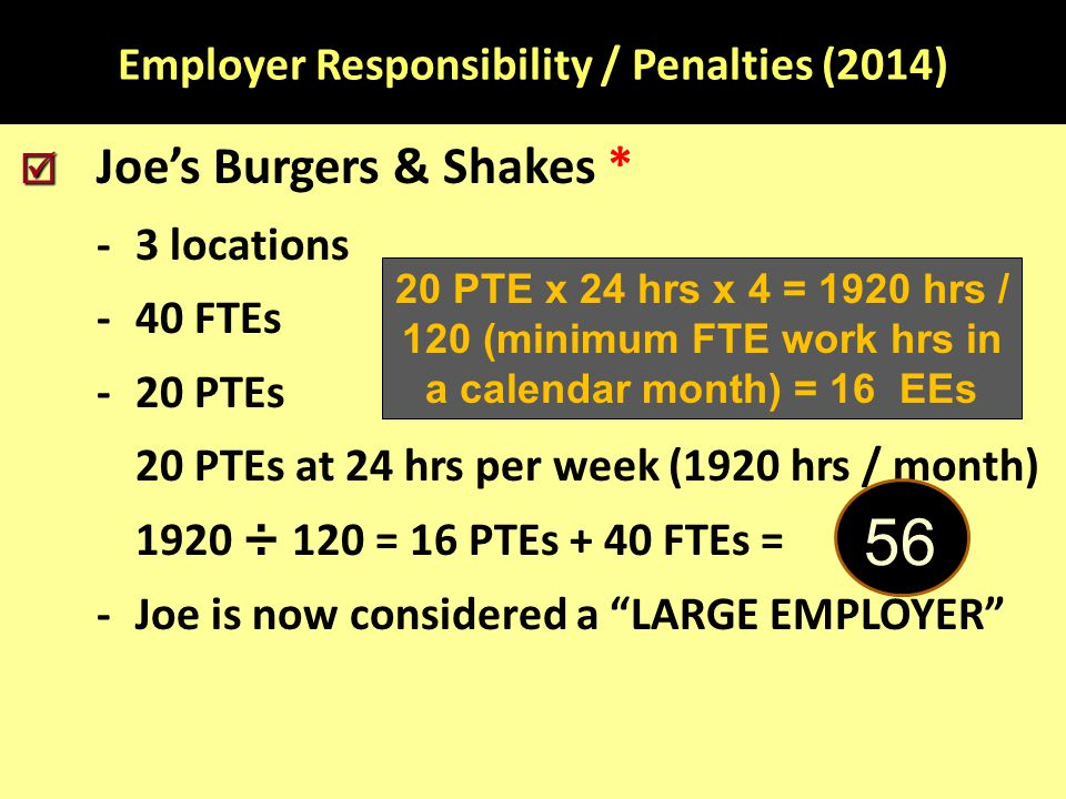 Employer Responsibility / Penalties (2014)   Joe's Burgers & Shakes * -3 locations -40 FTEs -20 PTEs 20 PTEs at 24 hrs per week (1920 hrs / month) 1920 ÷ 120 = 16 PTEs + 40 FTEs = -Joe is now considered a LARGE EMPLOYER 20 PTE x 24 hrs x 4 = 1920 hrs / 120 (minimum FTE work hrs in a calendar month) = 16 EEs 56