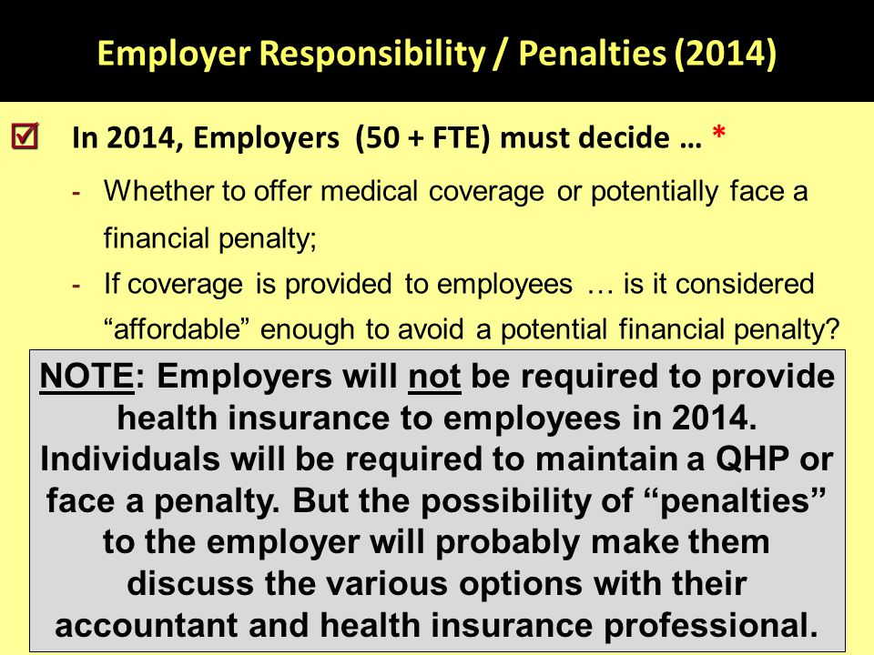 Employer Responsibility / Penalties (2014)   In 2014, Employers (50 + FTE) must decide … * - Whether to offer medical coverage or potentially face a financial penalty; - If coverage is provided to employees … is it considered affordable enough to avoid a potential financial penalty.