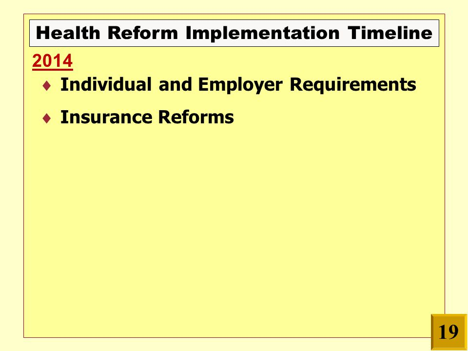Health Reform Implementation Timeline  Individual and Employer Requirements  Insurance Reforms 2014 19