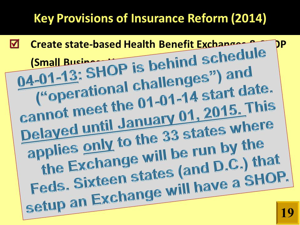 Key Provisions of Insurance Reform (2014)   Create state-based Health Benefit Exchanges & SHOP (Small Business Health Options) 19
