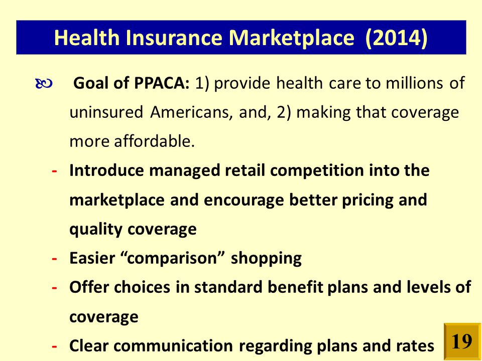 Health Insurance Marketplace (2014) Goal of PPACA: 1) provide health care to millions of uninsured Americans, and, 2) making that coverage more affordable.
