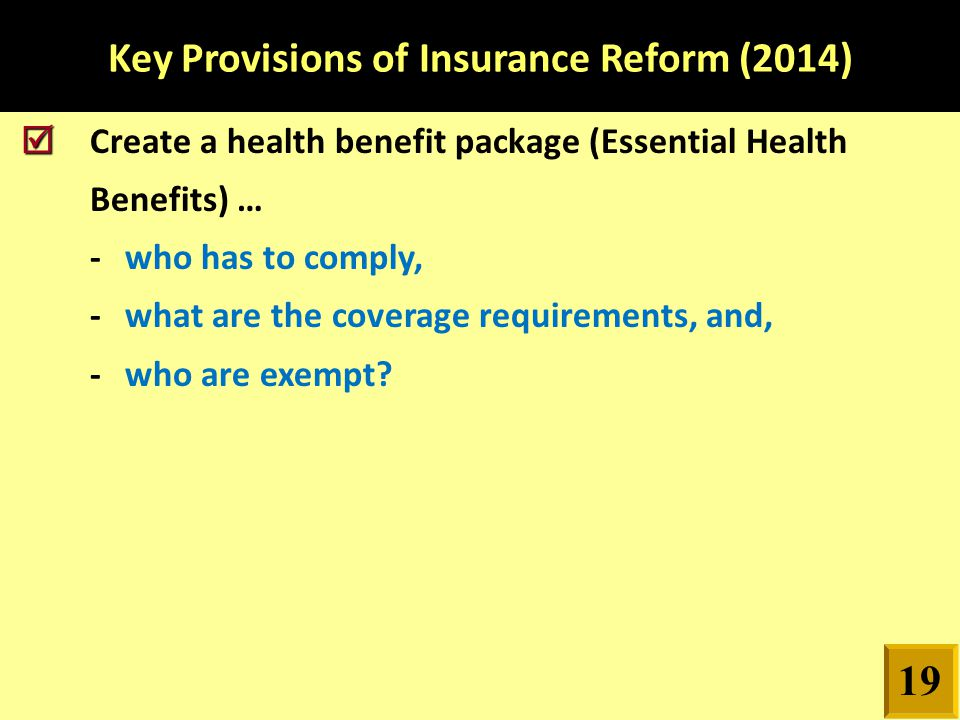 Key Provisions of Insurance Reform (2014)   Create a health benefit package (Essential Health Benefits) … -who has to comply, -what are the coverage requirements, and, -who are exempt.