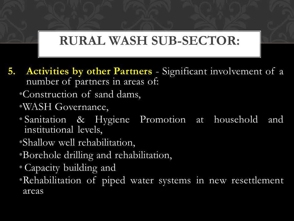 5.Activities by other Partners - Significant involvement of a number of partners in areas of: Construction of sand dams, WASH Governance, Sanitation & Hygiene Promotion at household and institutional levels, Shallow well rehabilitation, Borehole drilling and rehabilitation, Capacity building and Rehabilitation of piped water systems in new resettlement areas RURAL WASH SUB-SECTOR: