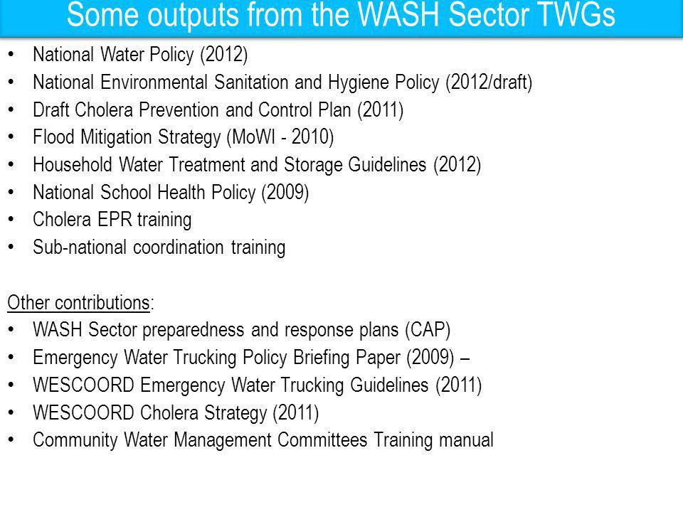 Some outputs from the WASH Sector TWGs National Water Policy (2012) National Environmental Sanitation and Hygiene Policy (2012/draft) Draft Cholera Pr