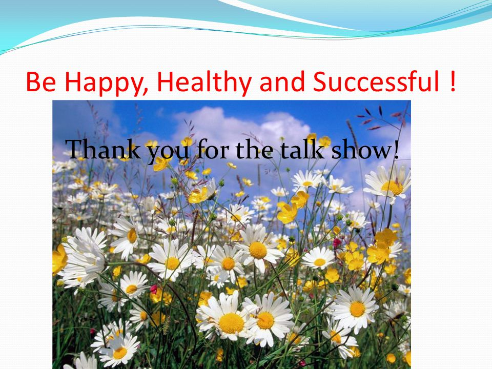 Be Happy, Healthy and Successful ! Thank you for the talk show!