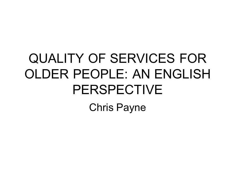 QUALITY OF SERVICES FOR OLDER PEOPLE: AN ENGLISH PERSPECTIVE Chris Payne
