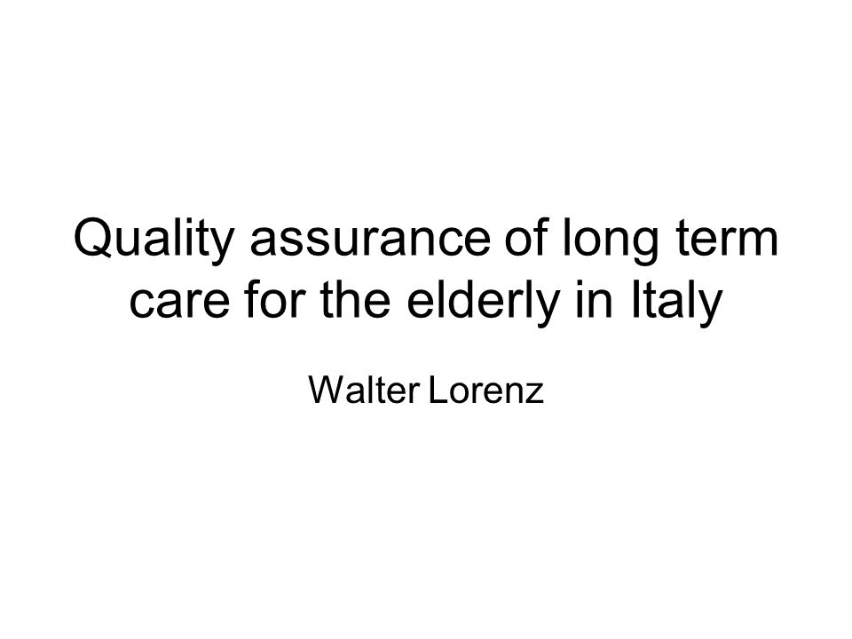 Quality assurance of long term care for the elderly in Italy Walter Lorenz