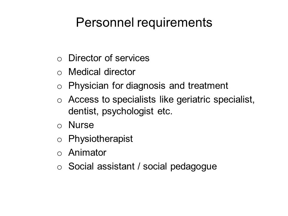Personnel requirements o Director of services o Medical director o Physician for diagnosis and treatment o Access to specialists like geriatric specialist, dentist, psychologist etc.