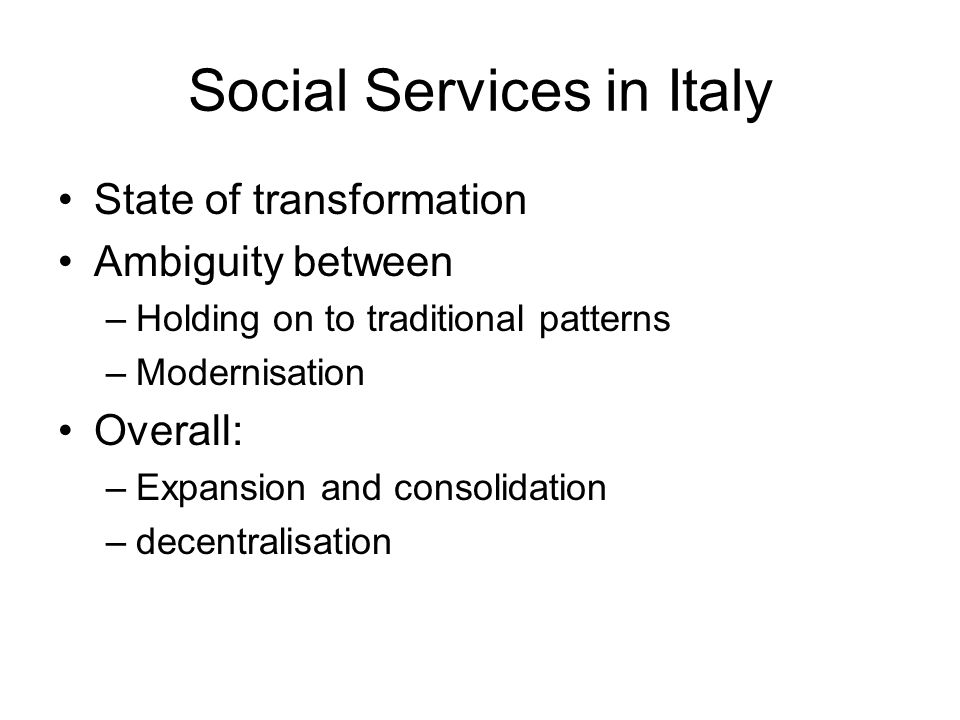 Social Services in Italy State of transformation Ambiguity between –Holding on to traditional patterns –Modernisation Overall: –Expansion and consolid