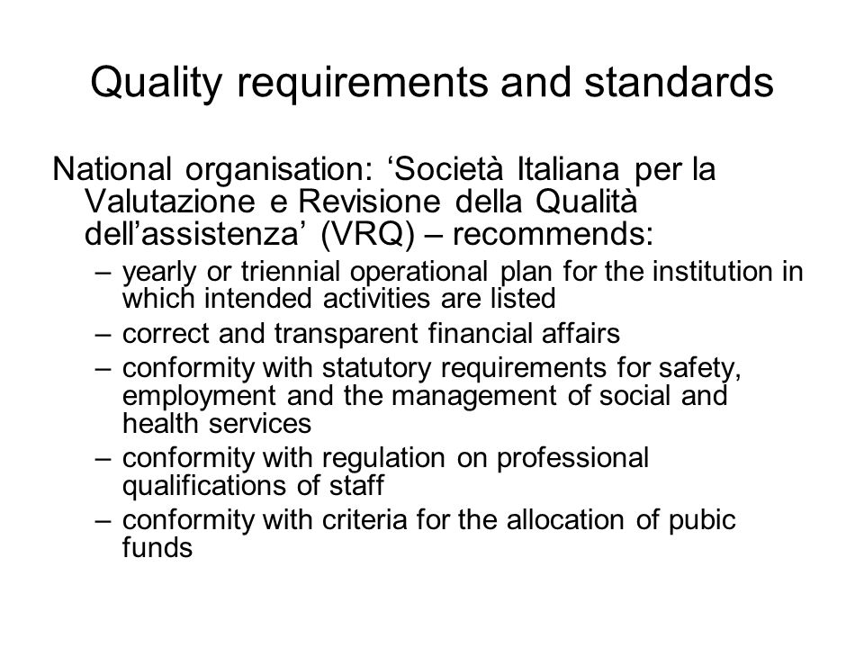 Quality requirements and standards National organisation: 'Società Italiana per la Valutazione e Revisione della Qualità dell'assistenza' (VRQ) – recommends: –yearly or triennial operational plan for the institution in which intended activities are listed –correct and transparent financial affairs –conformity with statutory requirements for safety, employment and the management of social and health services –conformity with regulation on professional qualifications of staff –conformity with criteria for the allocation of pubic funds