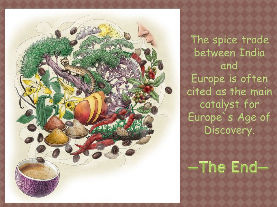 The spice trade between India and Europe is often cited as the main catalyst for Europe`s Age of Discovery.