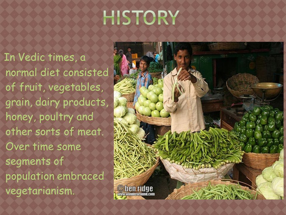 In Vedic times, a normal diet consisted of fruit, vegetables, grain, dairy products, honey, poultry and other sorts of meat.