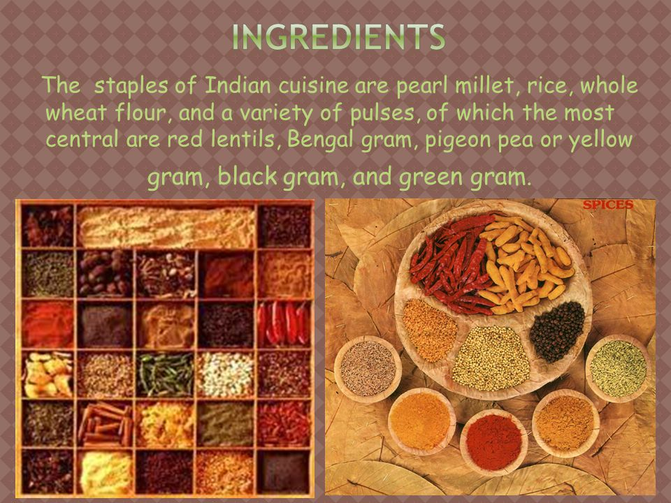The staples of Indian cuisine are pearl millet, rice, whole wheat flour, and a variety of pulses, of which the most central are red lentils, Bengal gram, pigeon pea or yellow gram, black gram, and green gram.