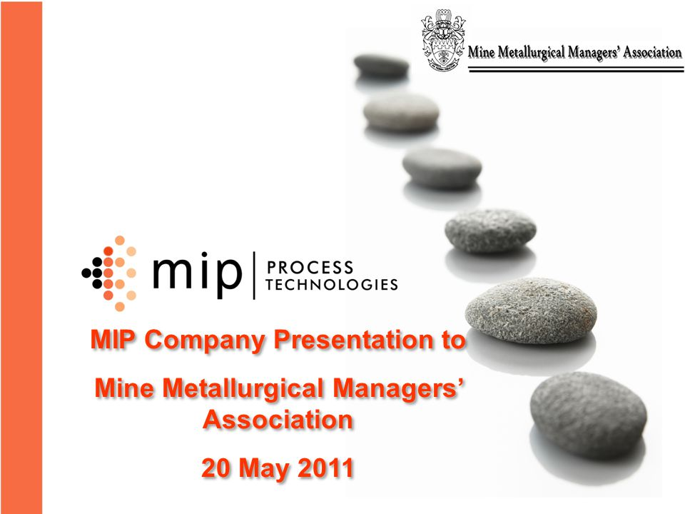 MIP Company Presentation to Mine Metallurgical Managers' Association 20 May 2011 MIP Company Presentation to Mine Metallurgical Managers' Association 20 May 2011