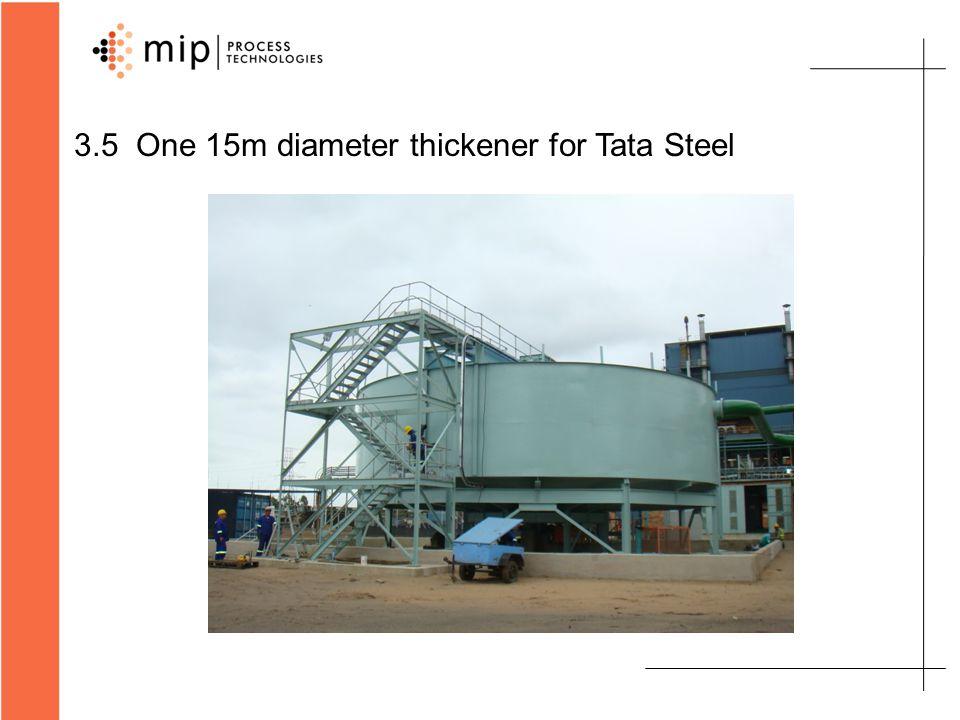 3.5 One 15m diameter thickener for Tata Steel