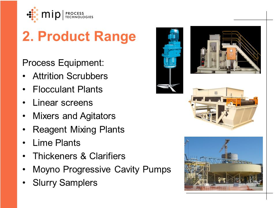 2. Product Range Process Equipment: Attrition Scrubbers Flocculant Plants Linear screens Mixers and Agitators Reagent Mixing Plants Lime Plants Thicke