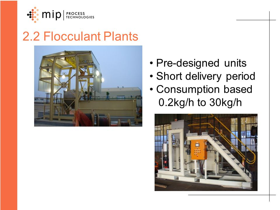 2.2 Flocculant Plants Pre-designed units Short delivery period Consumption based 0.2kg/h to 30kg/h