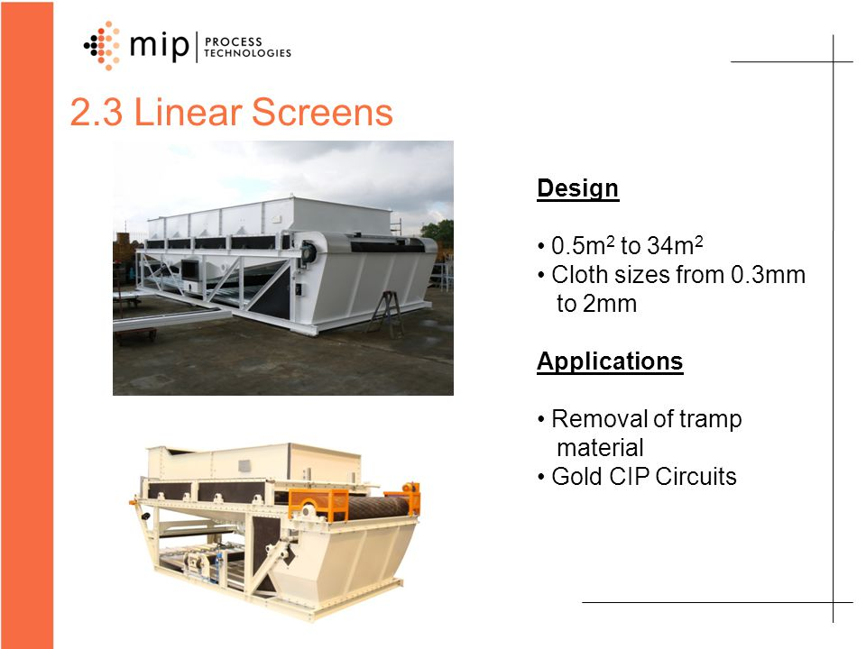 2.3 Linear Screens Design 0.5m 2 to 34m 2 Cloth sizes from 0.3mm to 2mm Applications Removal of tramp material Gold CIP Circuits