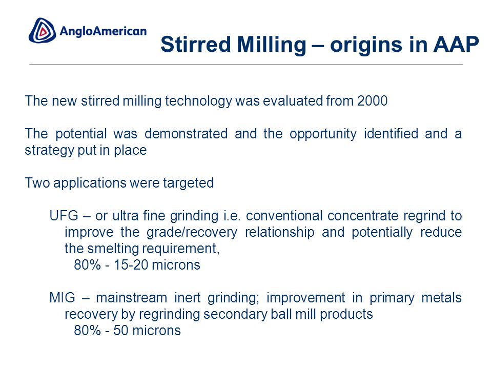 11 The new stirred milling technology was evaluated from 2000 The potential was demonstrated and the opportunity identified and a strategy put in place Two applications were targeted UFG – or ultra fine grinding i.e.