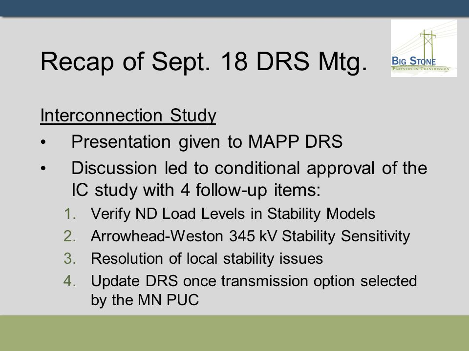 Recap of Sept. 18 DRS Mtg. Interconnection Study Presentation given to MAPP DRS Discussion led to conditional approval of the IC study with 4 follow-u