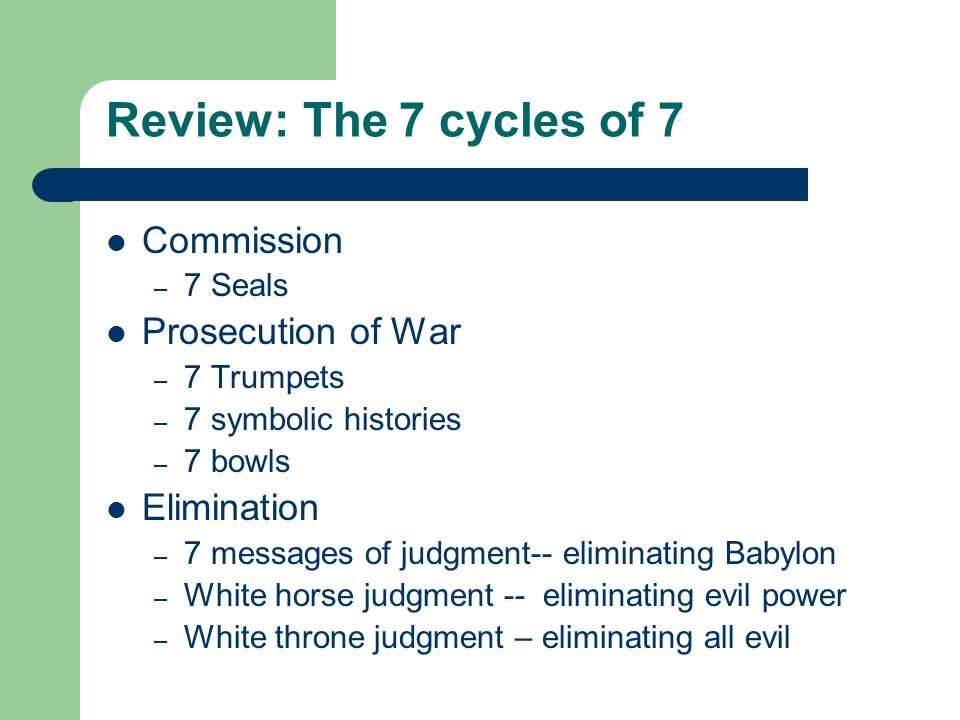 Review: The 7 cycles of 7 Commission – 7 Seals Prosecution of War – 7 Trumpets – 7 symbolic histories – 7 bowls Elimination – 7 messages of judgment-- eliminating Babylon – White horse judgment -- eliminating evil power – White throne judgment – eliminating all evil