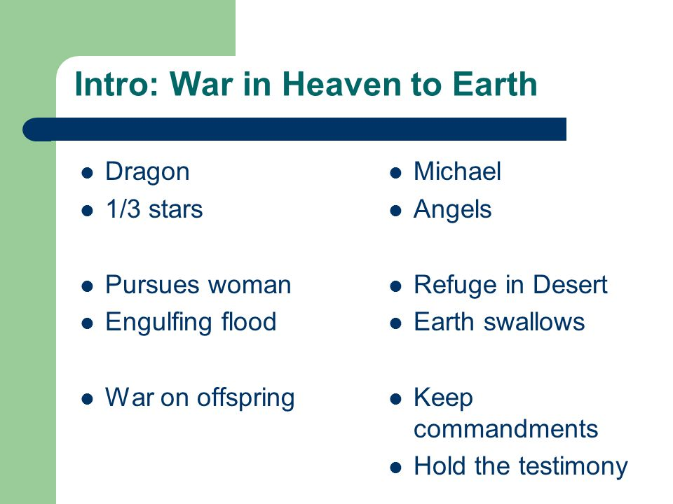 Intro: War in Heaven to Earth Dragon 1/3 stars Pursues woman Engulfing flood War on offspring Michael Angels Refuge in Desert Earth swallows Keep commandments Hold the testimony