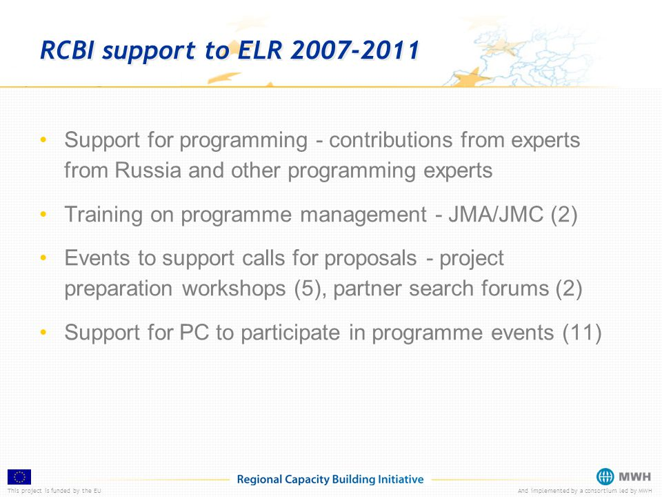 This project is funded by the EUAnd implemented by a consortium led by MWH RCBI support to ELR 2007-2011 Support for programming - contributions from experts from Russia and other programming experts Training on programme management - JMA/JMC (2) Events to support calls for proposals - project preparation workshops (5), partner search forums (2) Support for PC to participate in programme events (11)
