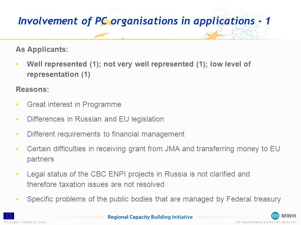 This project is funded by the EUAnd implemented by a consortium led by MWH Involvement of PC organisations in applications - 1 As Applicants: Well represented (1); not very well represented (1); low level of representation (1) Reasons: Great interest in Programme Differences in Russian and EU legislation Different requirements to financial management Certain difficulties in receiving grant from JMA and transferring money to EU partners Legal status of the CBC ENPI projects in Russia is not clarified and therefore taxation issues are not resolved Specific problems of the public bodies that are managed by Federal treasury