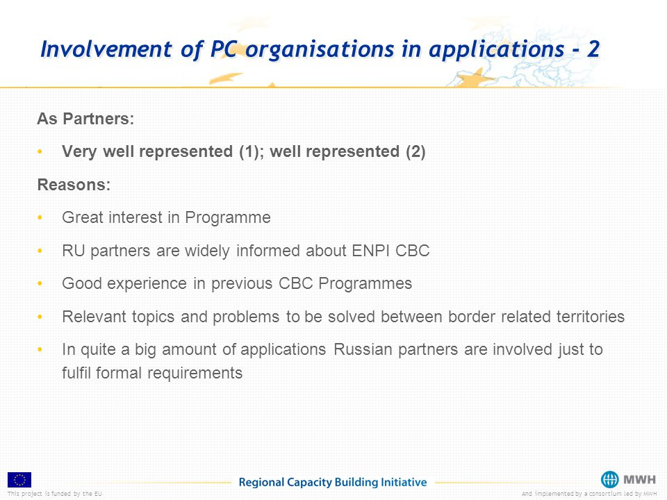 This project is funded by the EUAnd implemented by a consortium led by MWH Involvement of PC organisations in applications - 2 As Partners: Very well represented (1); well represented (2) Reasons: Great interest in Programme RU partners are widely informed about ENPI CBC Good experience in previous CBC Programmes Relevant topics and problems to be solved between border related territories In quite a big amount of applications Russian partners are involved just to fulfil formal requirements