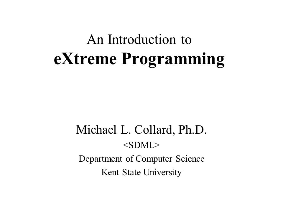 An Introduction to eXtreme Programming Michael L. Collard, Ph.D.