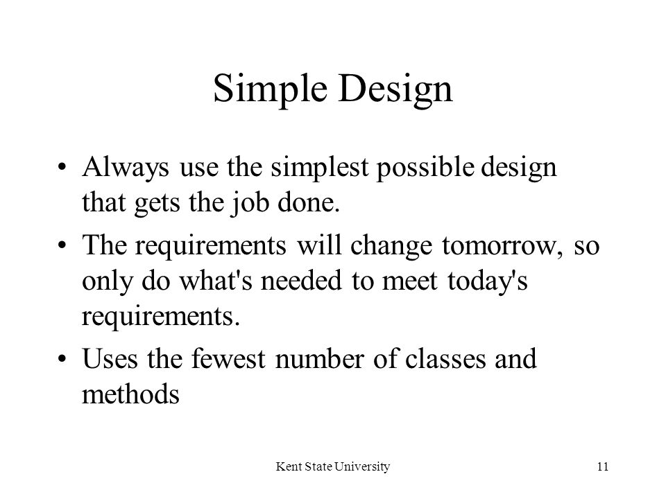 Kent State University11 Simple Design Always use the simplest possible design that gets the job done.