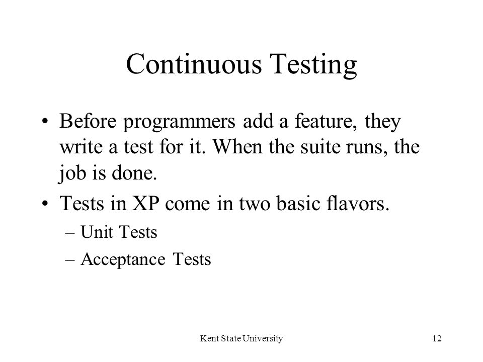 Kent State University12 Continuous Testing Before programmers add a feature, they write a test for it.