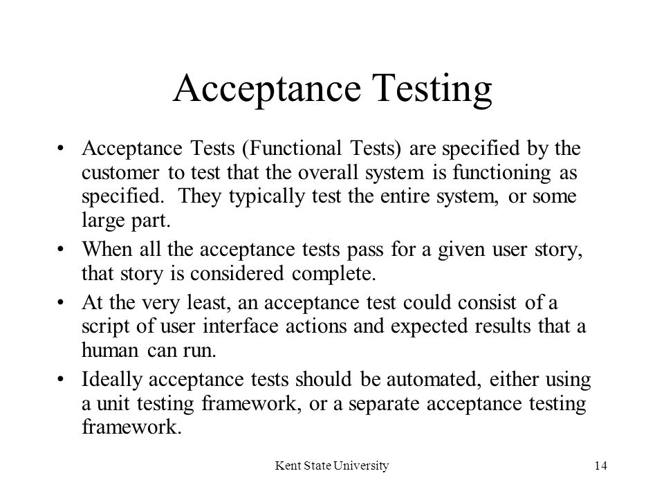 Kent State University14 Acceptance Testing Acceptance Tests (Functional Tests) are specified by the customer to test that the overall system is functioning as specified.