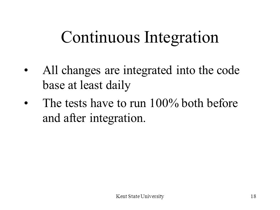 Kent State University18 Continuous Integration All changes are integrated into the code base at least daily The tests have to run 100% both before and after integration.