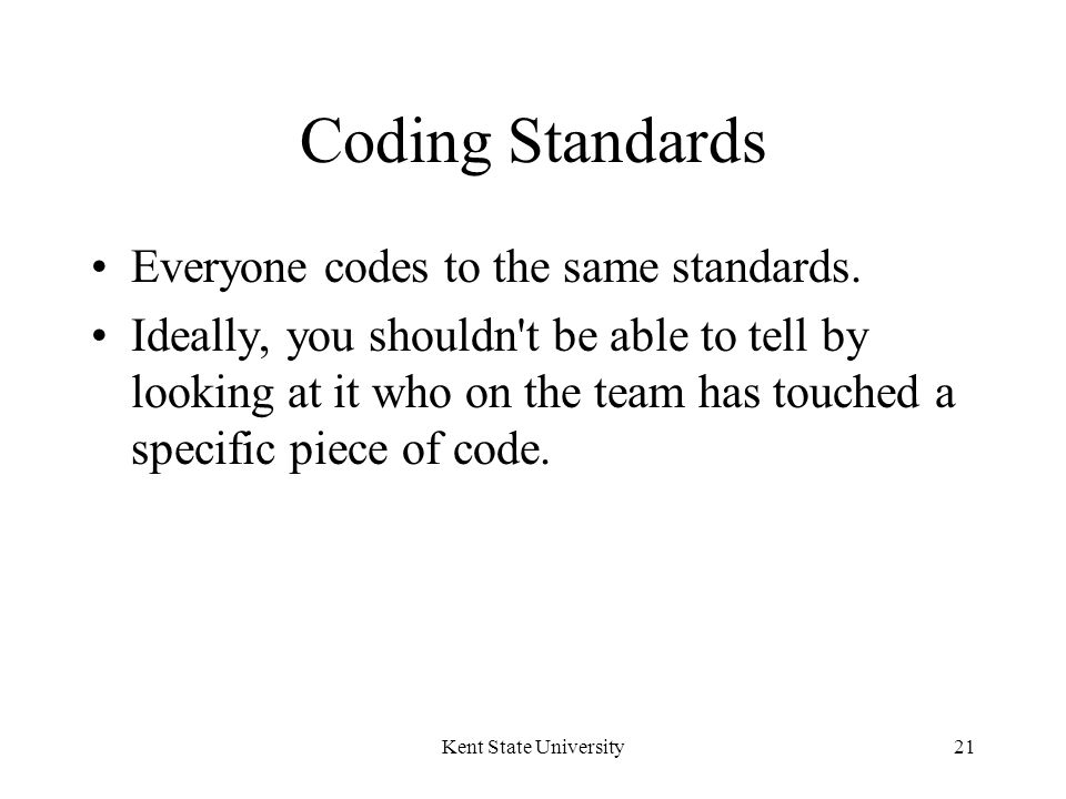 Kent State University21 Coding Standards Everyone codes to the same standards.