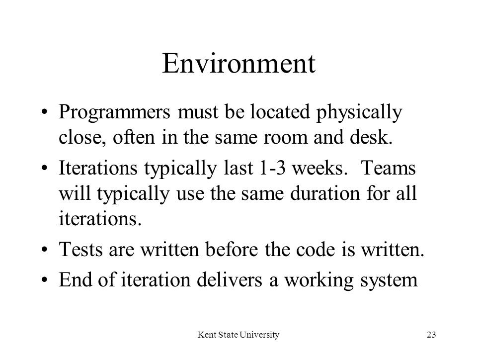 Kent State University23 Environment Programmers must be located physically close, often in the same room and desk.