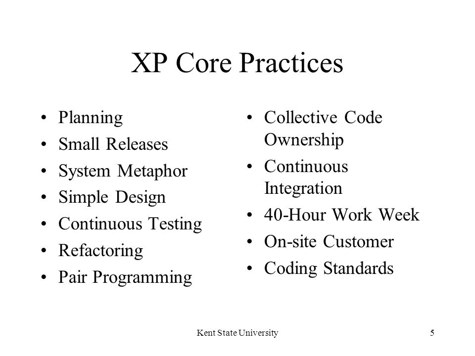 Kent State University16 Pair Programming All production code is written by two programmers sitting at one machine.
