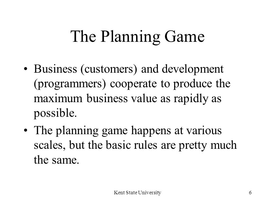Kent State University6 The Planning Game Business (customers) and development (programmers) cooperate to produce the maximum business value as rapidly as possible.
