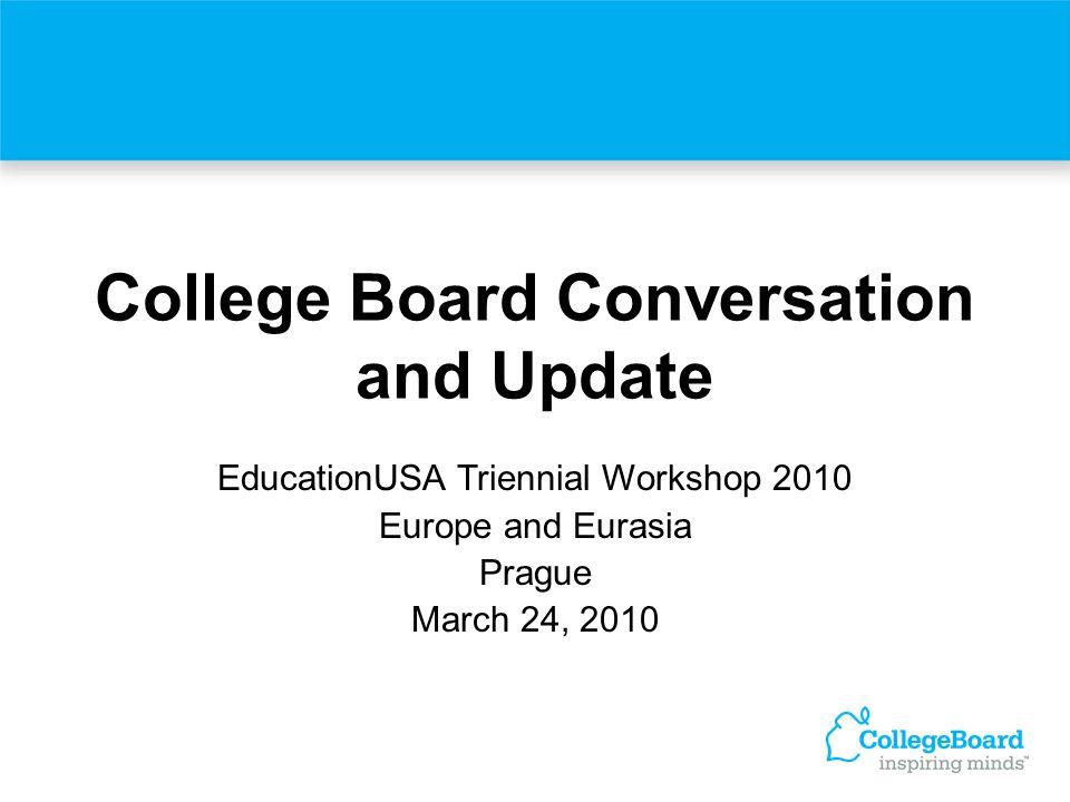 College Board Conversation and Update EducationUSA Triennial Workshop 2010 Europe and Eurasia Prague March 24, 2010